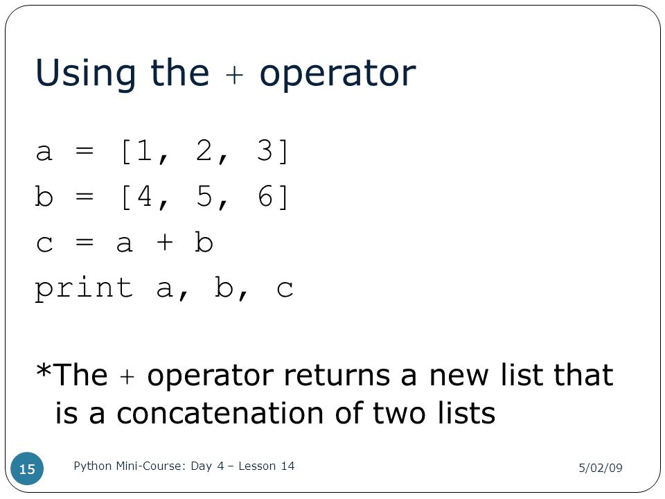 Using the + operator a = [1, 2, 3] b = [4, 5, 6] c = a + b